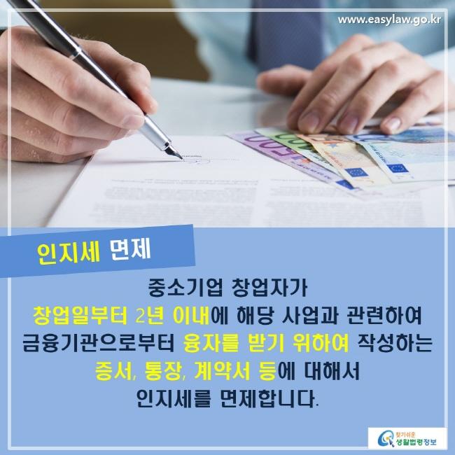 인지세 면제: 중소기업 창업자가 창업일부터 2년 이내에 해당 사업과 관련하여 금융기관으로부터 융자를 받기 위하여 작성하는 증서, 통장, 계약서 등에 대해서 인지세를 면제합니다.